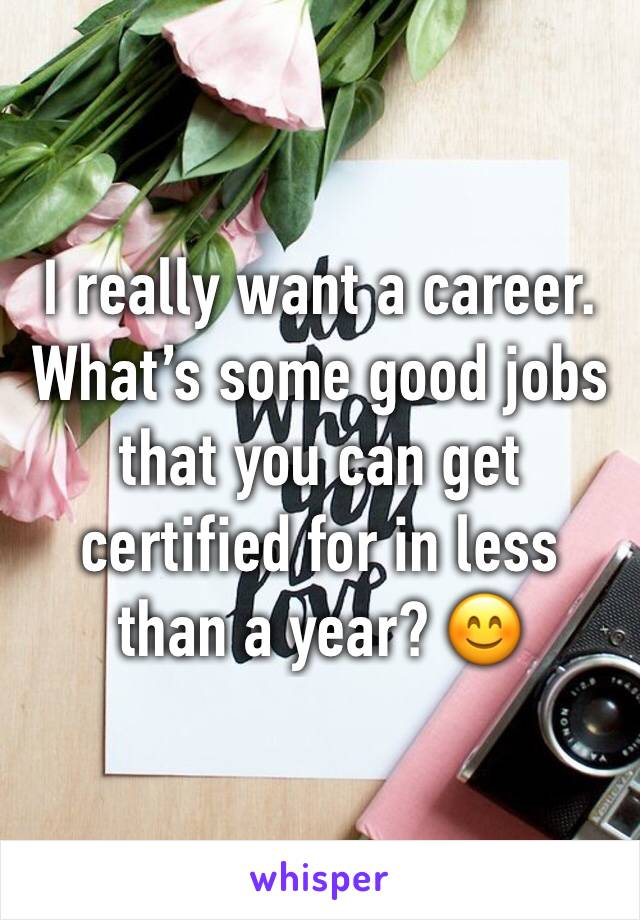 I really want a career. What's some good jobs that you can get certified for in less than a year? 😊