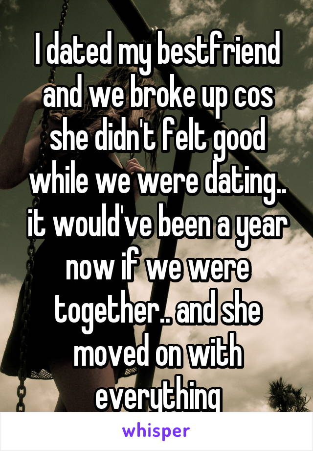I dated my bestfriend and we broke up cos she didn't felt good while we were dating.. it would've been a year now if we were together.. and she moved on with everything