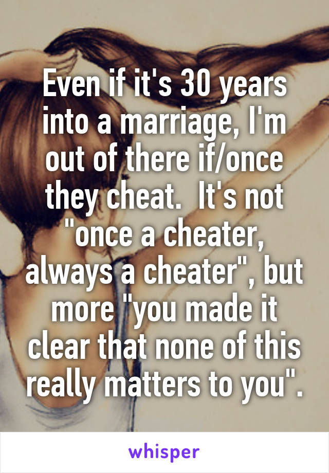 "Even if it's 30 years into a marriage, I'm out of there if/once they cheat.  It's not ""once a cheater, always a cheater"", but more ""you made it clear that none of this really matters to you""."