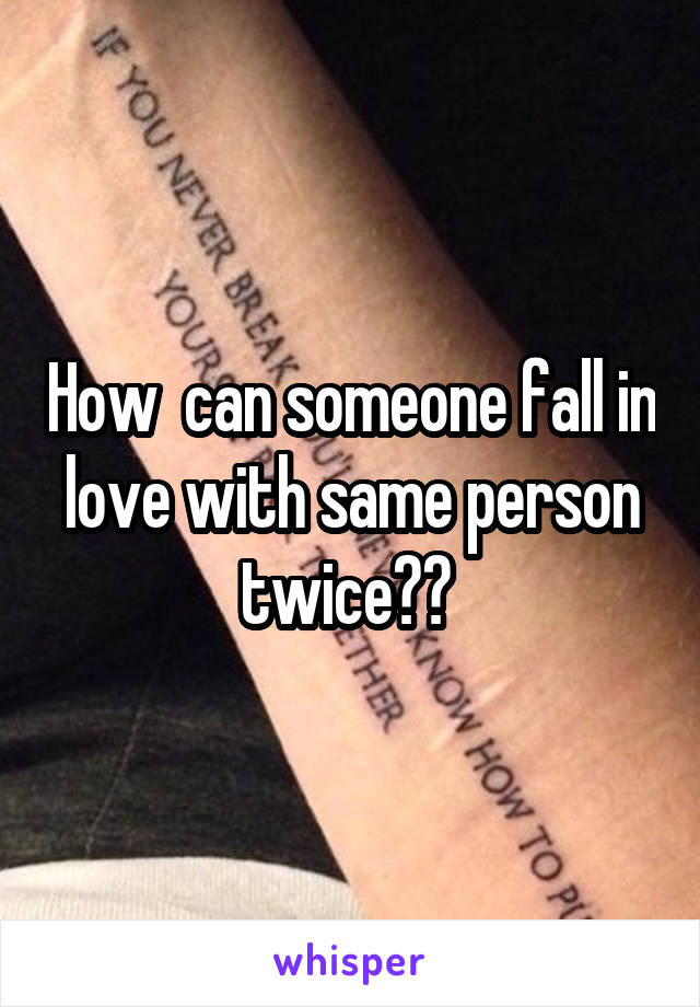 How  can someone fall in love with same person twice??