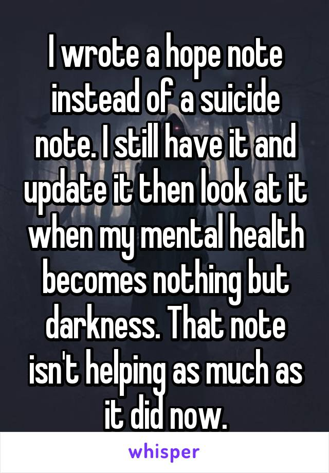 I wrote a hope note instead of a suicide note. I still have it and update it then look at it when my mental health becomes nothing but darkness. That note isn't helping as much as it did now.