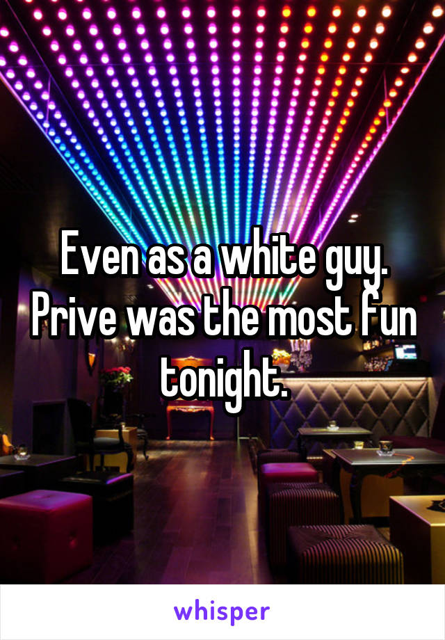 Even as a white guy. Prive was the most fun tonight.