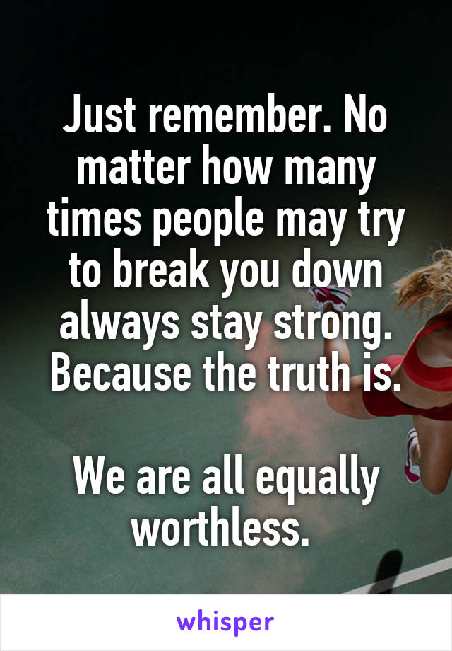 Just remember. No matter how many times people may try to break you down always stay strong. Because the truth is.  We are all equally worthless.