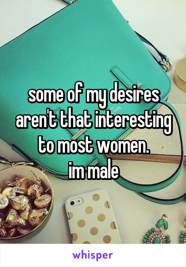 some of my desires aren't that interesting to most women. im male