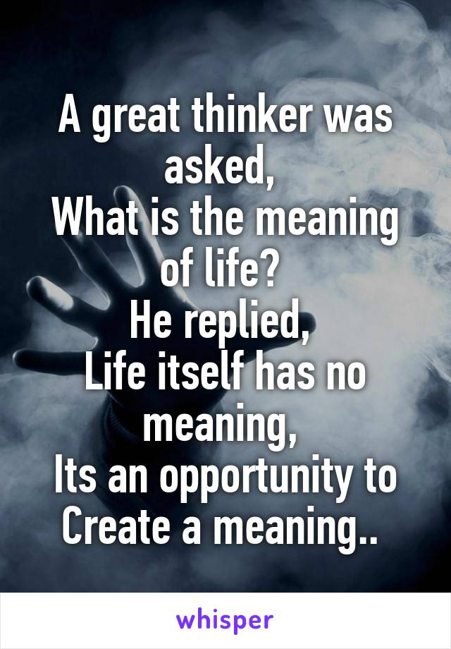 A great thinker was asked,  What is the meaning of life?  He replied,  Life itself has no meaning,  Its an opportunity to Create a meaning..