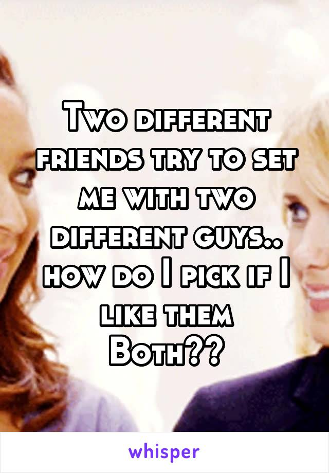 Two different friends try to set me with two different guys.. how do I pick if I like them Both??