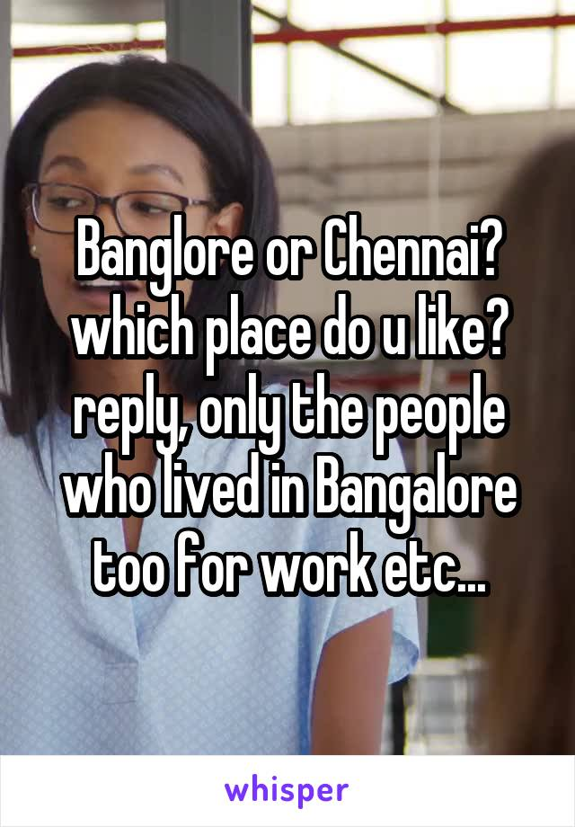 Banglore or Chennai? which place do u like? reply, only the people who lived in Bangalore too for work etc...