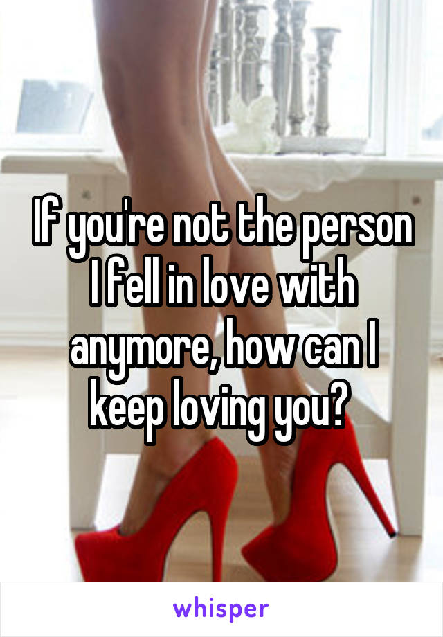 If you're not the person I fell in love with anymore, how can I keep loving you?