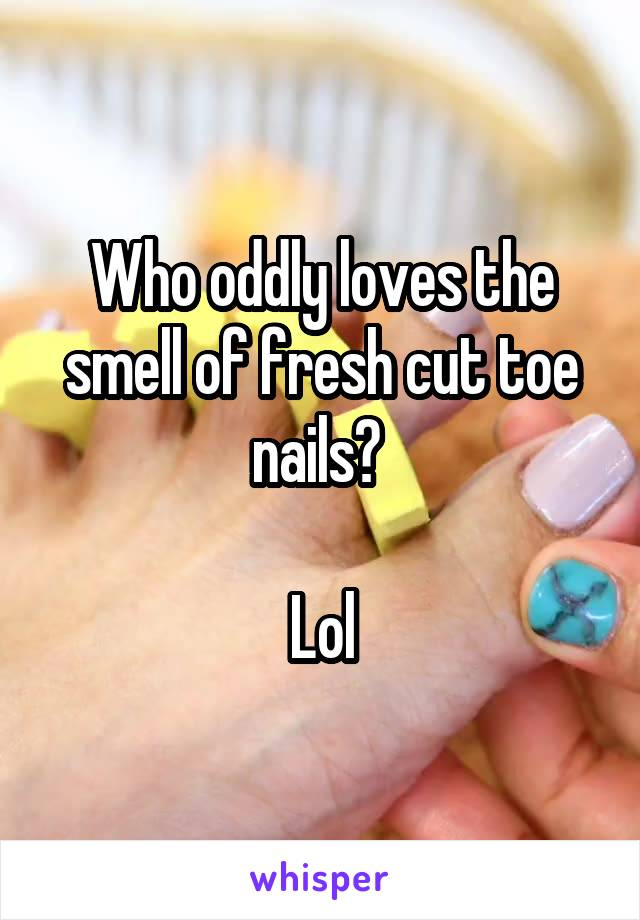 Who oddly loves the smell of fresh cut toe nails?   Lol