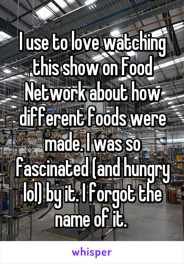 I use to love watching this show on Food Network about how different foods were made. I was so fascinated (and hungry lol) by it. I forgot the name of it.