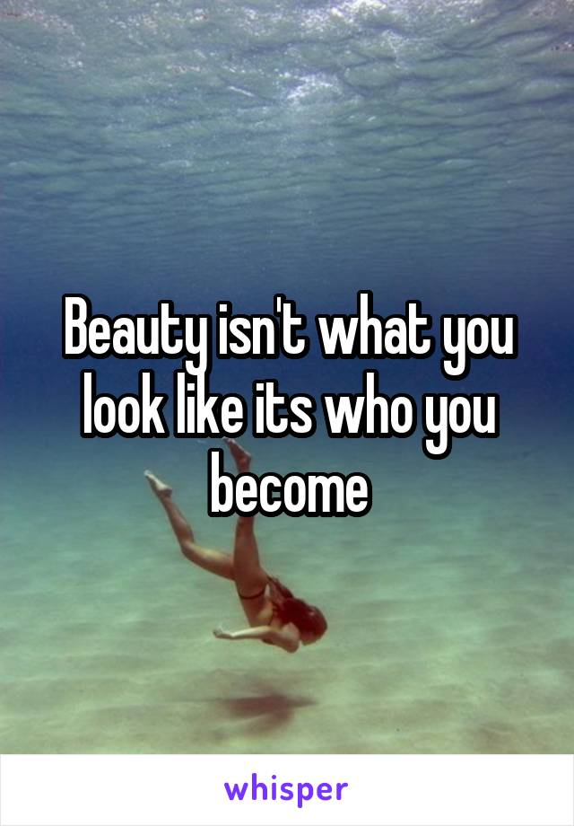 Beauty isn't what you look like its who you become