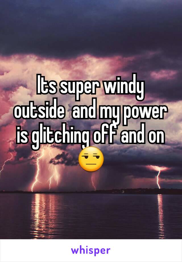 Its super windy outside  and my power is glitching off and on😒