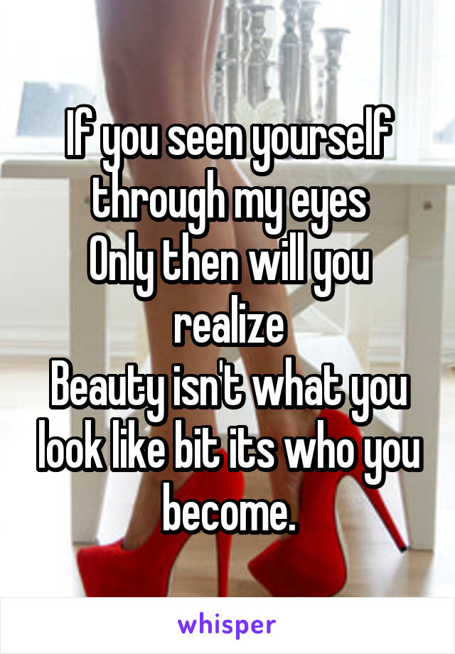 If you seen yourself through my eyes Only then will you realize Beauty isn't what you look like bit its who you become.