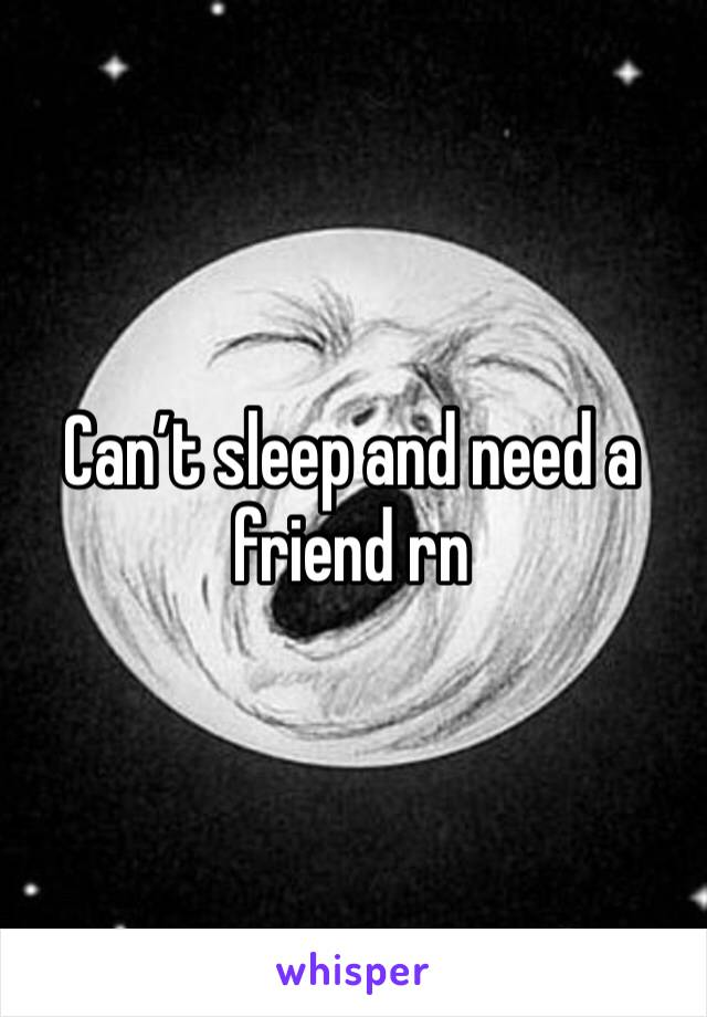 Can't sleep and need a friend rn