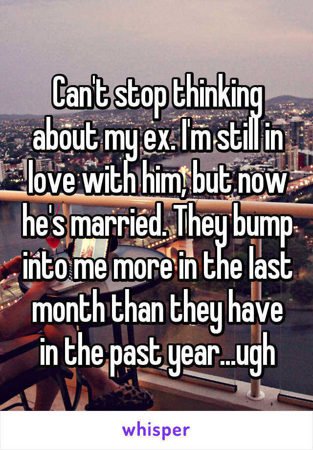 Can't stop thinking about my ex. I'm still in love with him, but now he's married. They bump into me more in the last month than they have in the past year...ugh
