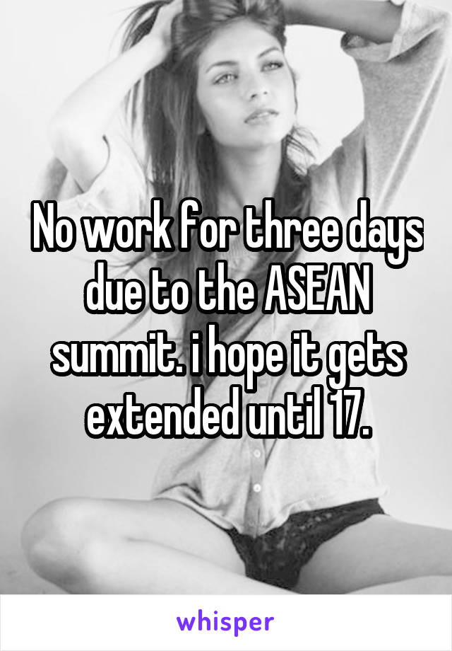 No work for three days due to the ASEAN summit. i hope it gets extended until 17.