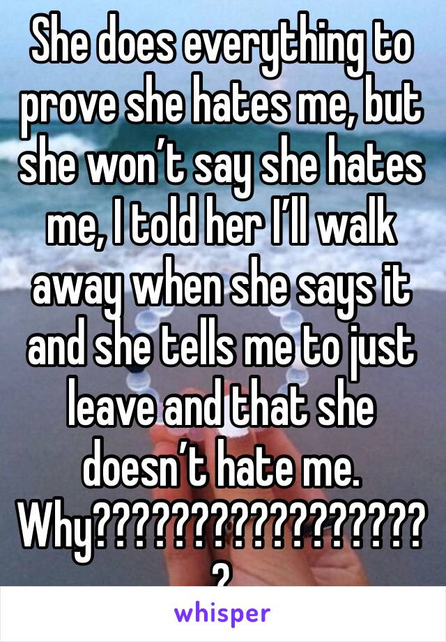 She does everything to prove she hates me, but she won't say she hates me, I told her I'll walk away when she says it and she tells me to just leave and that she doesn't hate me. Why??????????????????