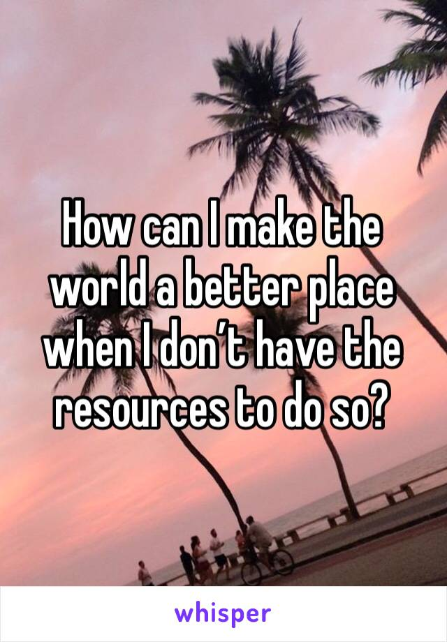 How can I make the world a better place when I don't have the resources to do so?