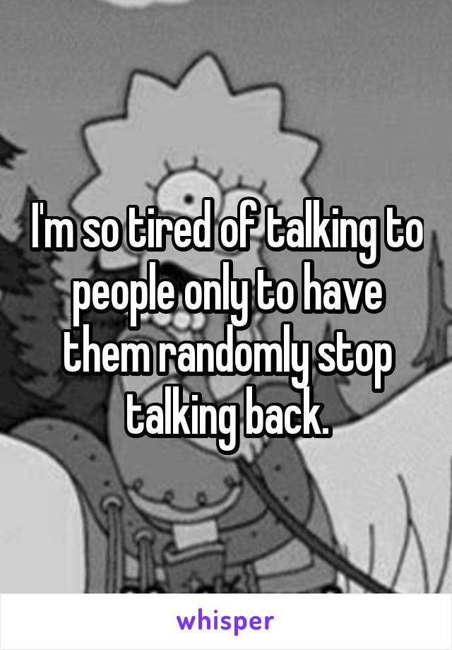 I'm so tired of talking to people only to have them randomly stop talking back.