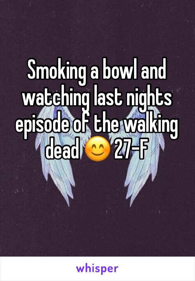 Smoking a bowl and watching last nights episode of the walking dead 😊 27-F