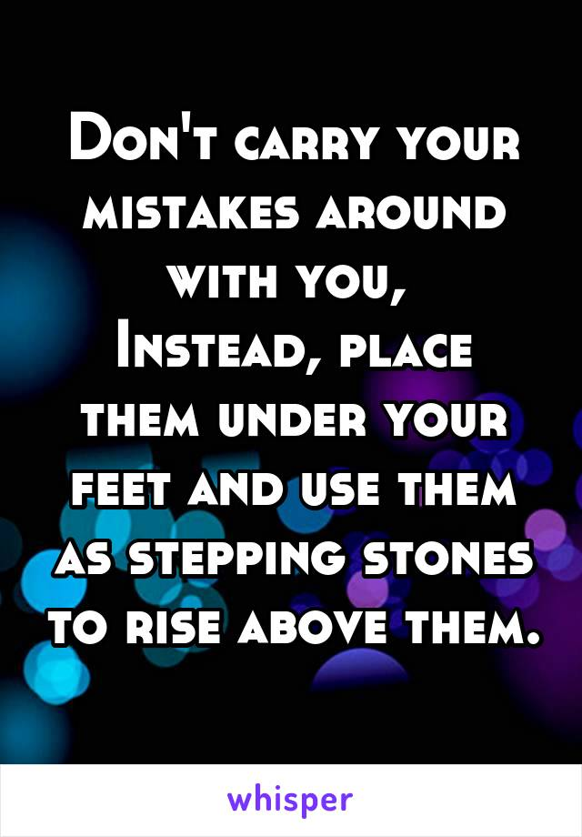 Don't carry your mistakes around with you,  Instead, place them under your feet and use them as stepping stones to rise above them.