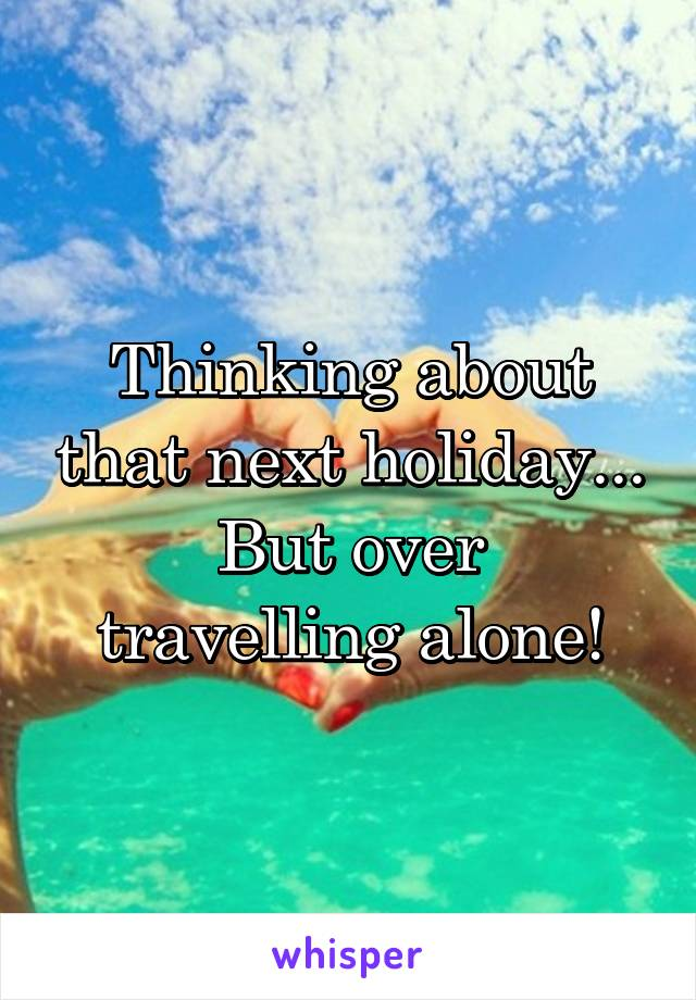 Thinking about that next holiday... But over travelling alone!