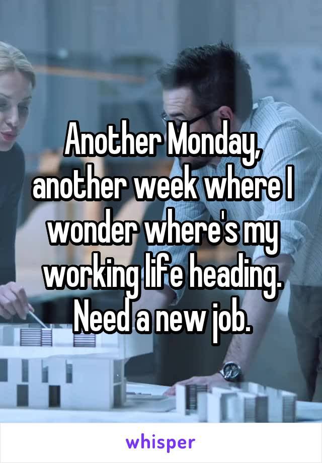 Another Monday, another week where I wonder where's my working life heading. Need a new job.