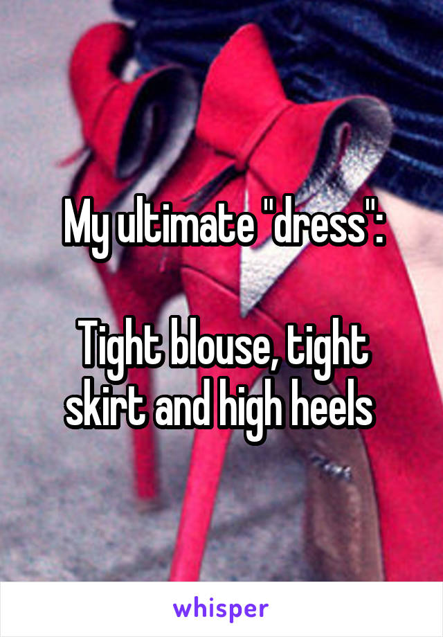 """My ultimate """"dress"""":  Tight blouse, tight skirt and high heels"""