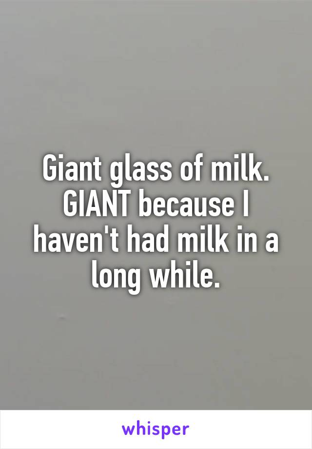 Giant glass of milk. GIANT because I haven't had milk in a long while.