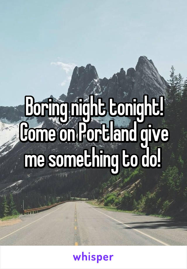 Boring night tonight! Come on Portland give me something to do!