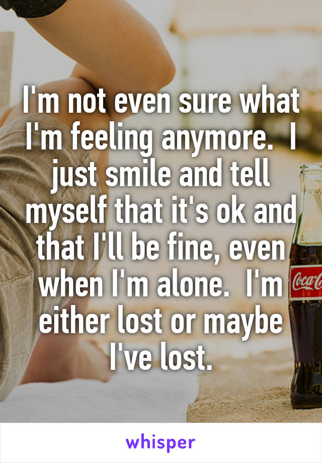 I'm not even sure what I'm feeling anymore.  I just smile and tell myself that it's ok and that I'll be fine, even when I'm alone.  I'm either lost or maybe I've lost.