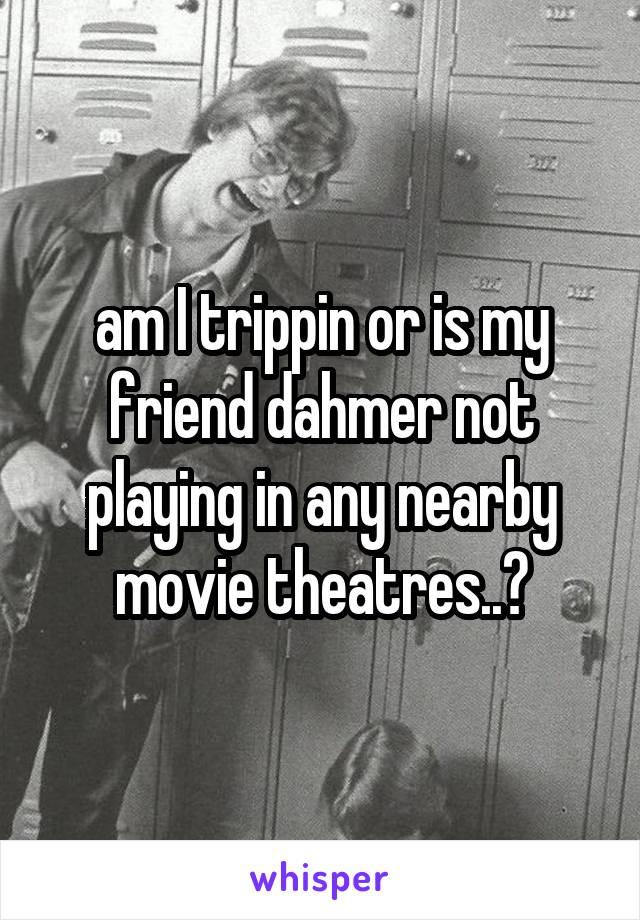 am I trippin or is my friend dahmer not playing in any nearby movie theatres..?
