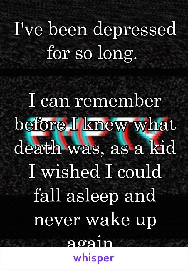 I've been depressed for so long.   I can remember before I knew what death was, as a kid I wished I could fall asleep and never wake up again.