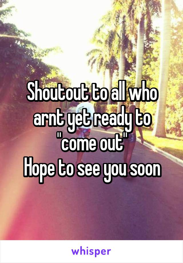 """Shoutout to all who arnt yet ready to """"come out"""" Hope to see you soon"""