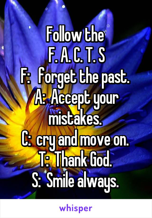 Follow the  F. A. C. T. S F:   forget the past.  A:  Accept your mistakes.  C:  cry and move on.  T:  Thank God.  S:  Smile always.