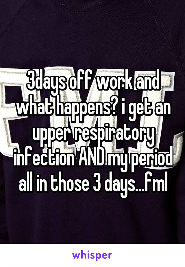 3days off work and what happens? i get an upper respiratory infection AND my period all in those 3 days...fml