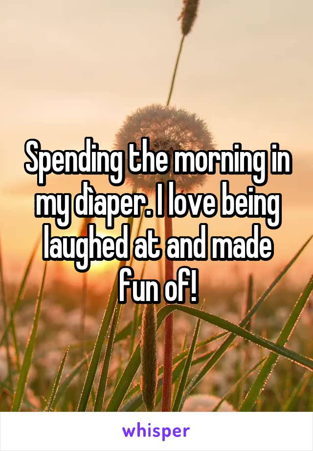 Spending the morning in my dìaper. I love being laughed at and made fun of!