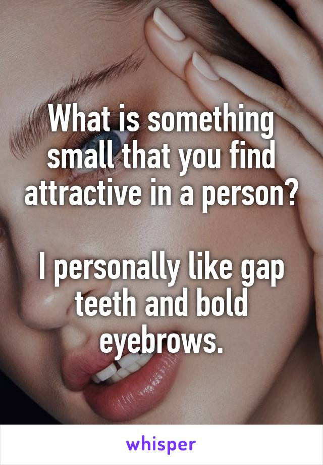 What is something small that you find attractive in a person?  I personally like gap teeth and bold eyebrows.
