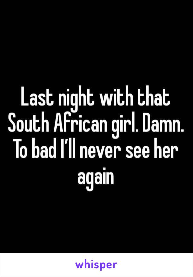 Last night with that South African girl. Damn. To bad I'll never see her again