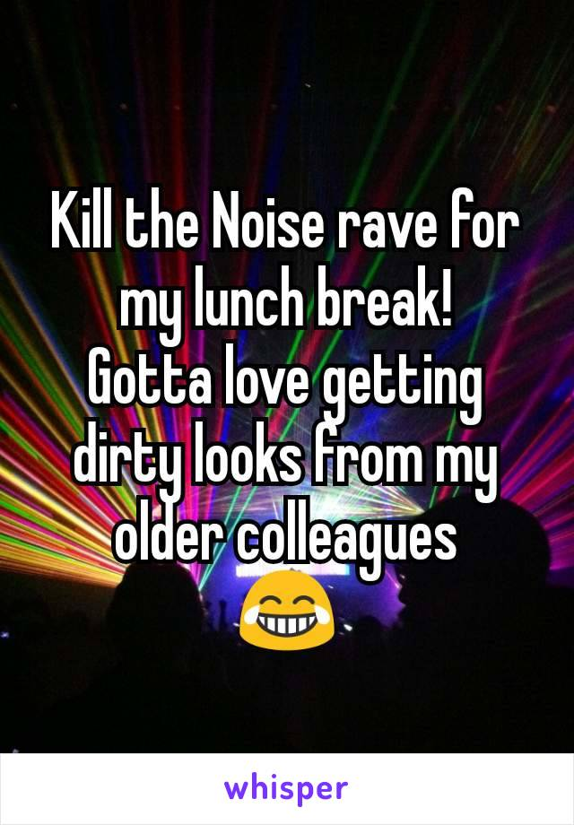 Kill the Noise rave for my lunch break! Gotta love getting dirty looks from my older colleagues      😂