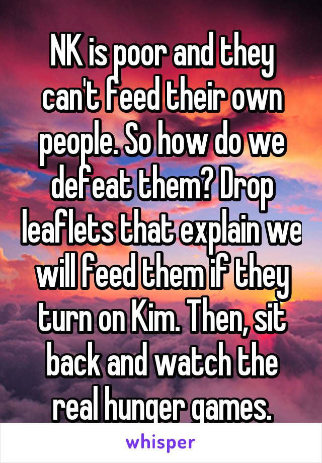 NK is poor and they can't feed their own people. So how do we defeat them? Drop leaflets that explain we will feed them if they turn on Kim. Then, sit back and watch the real hunger games.