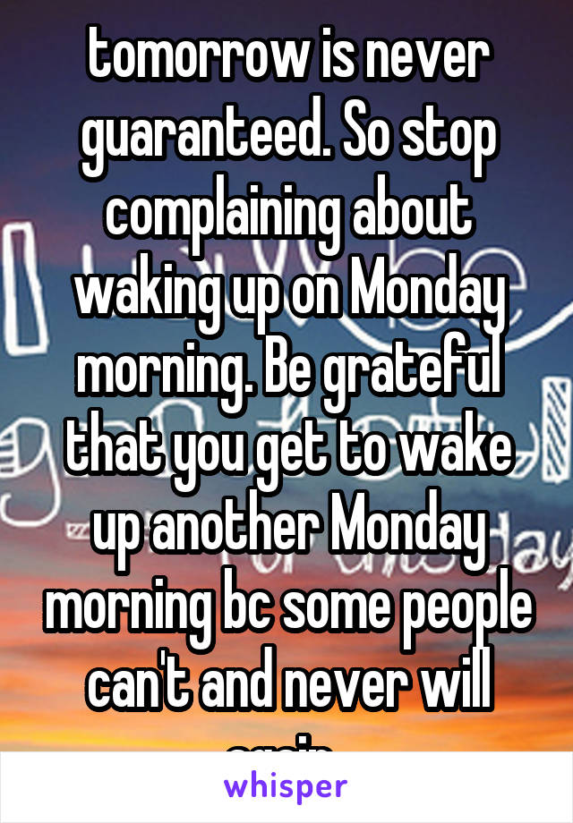 tomorrow is never guaranteed. So stop complaining about waking up on Monday morning. Be grateful that you get to wake up another Monday morning bc some people can't and never will again.