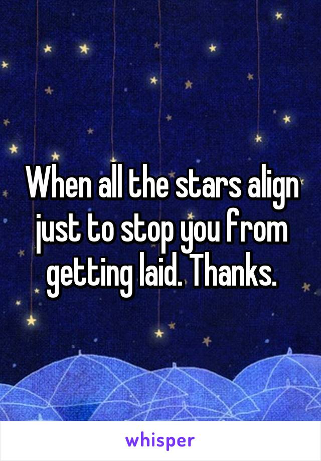 When all the stars align just to stop you from getting laid. Thanks.