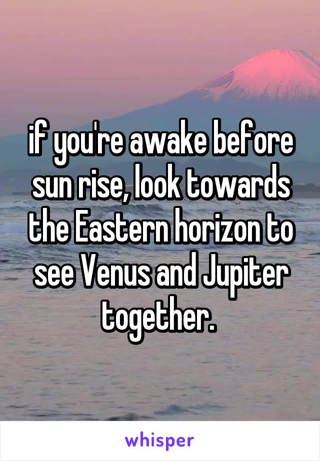 if you're awake before sun rise, look towards the Eastern horizon to see Venus and Jupiter together.