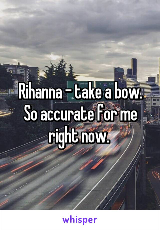 Rihanna - take a bow. So accurate for me right now.