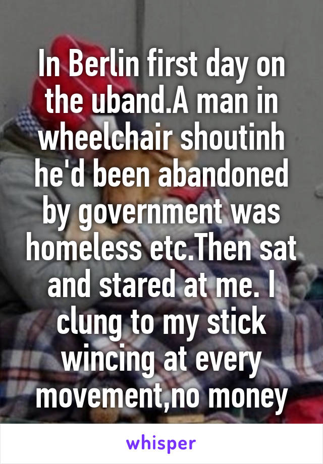 In Berlin first day on the uband.A man in wheelchair shoutinh he'd been abandoned by government was homeless etc.Then sat and stared at me. I clung to my stick wincing at every movement,no money