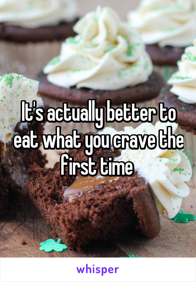 It's actually better to eat what you crave the first time