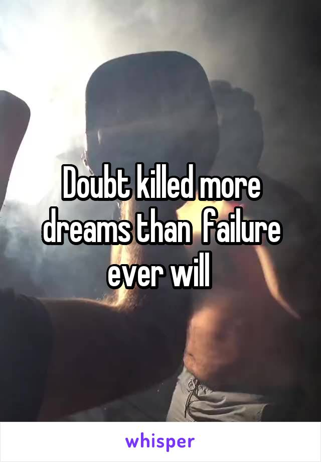 Doubt killed more dreams than  failure ever will