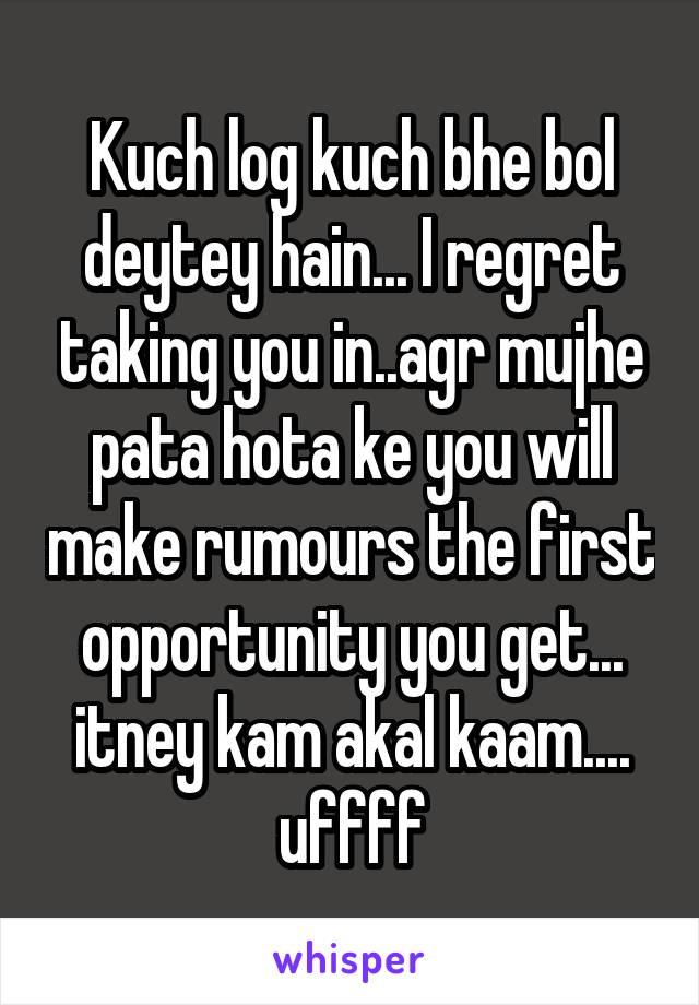 Kuch log kuch bhe bol deytey hain... I regret taking you in..agr mujhe pata hota ke you will make rumours the first opportunity you get... itney kam akal kaam.... uffff