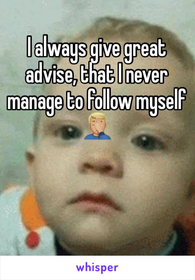 I always give great advise, that I never manage to follow myself  🤦🏼‍♂️